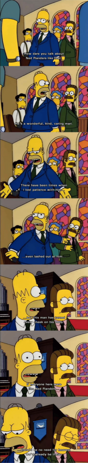 Ned is the real mvp: How dare you talk about  Ned Flanders like that  He's a wonderful, kind, caring man  There have been times when  Ilost patience with hi  even lashed out at him  butethis man has turne  very cheek on his body  everyone here we  e Ned Flanders  there'd be no need for heavenn  we'd already be there Ned is the real mvp