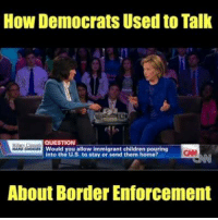 "Children, Hillary Clinton, and Memes: How Democrats Used to Tallk  QUESTION  Would you allow immigrant children pouring  into the U.S. to stay or send them home?  CA  About Border Enforcement ""We have to send a clear message. Just because your child gets across the border, that doesn't mean that child gets to stay.""  - Hillary Clinton"