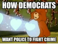 Yes, we know all Democrats do not think this way... but enough do to warrant this meme...and it's just funny.: HOW DEMOCRATS  WANT POLICETO FIGHT CRIME Yes, we know all Democrats do not think this way... but enough do to warrant this meme...and it's just funny.