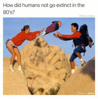 80s, Funny, and How: How did humans not go extinct in the  80's?  @tank.sinatra  MADE WITH MOMUS We were so close madewithmomus