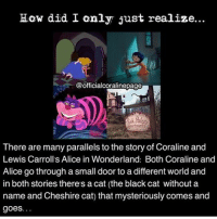 Repost @officialcoralinepage I already posted this once, so it might look familiar, but that was a really long time ago and I really wanted to post something about my favorite movie! - - I got many requests saying 'please stop spamming' so this is the last post for today. - - coraline aliceinwonderland horror creepy scary timburton madhatter henryselick stopmotion disney: How did I only just realize...  @officialcoralinepage  There are many parallels to the story of Coraline and  Lewis Carroll's Alice in Wonderland: Both Coraline and  Alice go through a small door to a different world and  in both stories there's a cat (the black cat without a  name and Cheshire cat) that mysteriously comes and  goes. Repost @officialcoralinepage I already posted this once, so it might look familiar, but that was a really long time ago and I really wanted to post something about my favorite movie! - - I got many requests saying 'please stop spamming' so this is the last post for today. - - coraline aliceinwonderland horror creepy scary timburton madhatter henryselick stopmotion disney