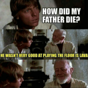 Good, How, and Lava: HOW DID MY  FATHER DIE  HE WASNT VERY GOOD AT PLAYING THE FLOOR IS LAVA He slipped!