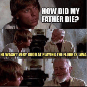 Not everyone is good at The Floor is Lava via /r/memes https://ift.tt/2Ng6bws: HOW DID MY  FATHER DIE?  HE WASNTVERY GOOD AT PLAYING THE FLOOR IS LAVA Not everyone is good at The Floor is Lava via /r/memes https://ift.tt/2Ng6bws