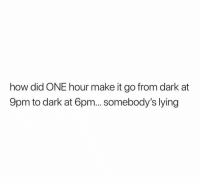 Funny, Lying, and How: how did ONE hour make it go from dark at  9pm to dark at 6pm... somebody's lying Hmmmmm suspicious 😒