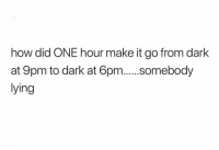 Lying, How, and Dark: how did ONE hour make it go from dark  at 9pm to dark at 6pm..somebody  lying Real talk though.. 🤔😂 https://t.co/uAEamkcSoF