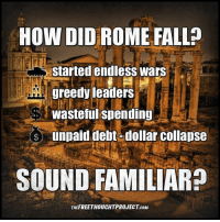 Facebook, Fall, and Memes: HOW DID ROME FALL  started endless wars  greedy leaders  Wasteful spending  unpaid debt-dollar collapse  SOUND FAMILIAR  THEFREETHOUCHTPROJECT coM 💭 All 'Great' Empires fall... ☕️🐸 Join Us: @TheFreeThoughtProject 💭 TheFreeThoughtProject 💭 LIKE our Facebook page & Visit our website for more News and Information. Link in Bio... 💭 www.TheFreeThoughtProject.com