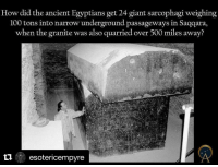 Quarrie: How did the ancient Egyptians get 24 giant sarcophagi weighing  100 tons into narrow underground passageways in Saqqara,  when the granite was also quarried over 500 miles away?  esotericempyre