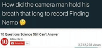 Finding Nemo, Camera, and Record: How did the camera man hold his  breath that long to record Finding  Nemo  10 Questions Science Still Can't Answer  Alitime10s  Subecribe  SM  3,742,228 views