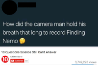 Finding Nemo, Memes, and Camera: How did the camera man hold his  breath that long to record Finding  Nemo  10 Questions Science Still Can't Answer  Alltime10s  Subscribe  5M  3,742,228 views