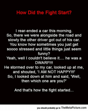 """Funny, Tumblr, and Yeah: How Did the Fight Start?  I rear-ended a car this morning  So, there we were alongside the road and  slowly the other driver got out of his car.  You know how sometimes you just get  soooo stressed and little things just seem  funny?  Yeah, well I couldn't believe it.... he was a  DWARF!!!  He stormed over to my car, looked up at me,  and shouted, 'I AM NOT HAPPY!!!'  So, I looked down at him and said, 'Well,  then which one are you?""""  And that's how the fight started..  you should probably go to TheMetaPicture.com srsfunny:So That's How The Fight Started"""