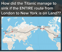 Explain this: How did the Titanic manage to  sink if the ENTIRE route from  London to New York is on Land??  Nome Fairbanks  Moscow  London L  New York  长 Explain this