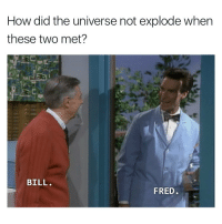 Funny, Fred, and Collider: How did the universe not explode when  these two met?  BILL  FRED When legends collide