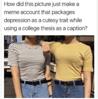 College, Meme, and Memes: How did this picture just makea  meme account that packages  depression as a cutesy trait while  using a college thesis as a caption? HOW DO I EVEN BEGIN TO RESPOND TO THIS