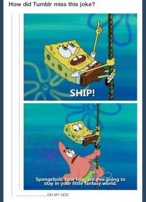 Shots fired: How did Tumblr miss this joke?  SHIP!  Spongebob, how long are you going to  stay in your little fantasy world.  OH MY GOD Shots fired