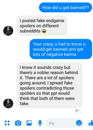Crazy, Fake, and Karma: How did u get banned??  l posted fake endgame  spoilers on different  subreddits S  Your crazy, u had to know u  would get banned and get  lots of negative karma  I know it sounds crazy but  there's a nobler reason behind  it. There are a lot of spoilers  going around, I spread fake  spoilers contradicting those  spoilers so that ppl would  think that both of them were  fake Not the hero we deserve