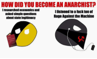 Fucking, Fuck, and Anarchyball: HOW DID YOU BECOMEANANARCHIST?  Iresearched economics and  Ilistened to a fuck ton of  asked simple questions  Rage Against the Machine  about State legitimacy