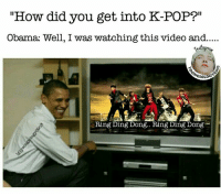 "Memes, Obama, and Pop: ""How did you get into K-POP?""  Obana: Well, I was watching this video and.....  LR  GIOL  Ring Ding Dong.. Ring Ding Dong DIBIDIBIDIS MY NAME IS OBAMA  - Yoongiology0903"