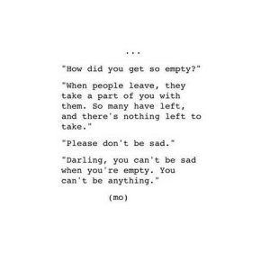 "https://iglovequotes.net/: ...  ""How did you get so empty?""  %3D  ""When people leave, they  take a part of you with  them. So many have left,  and there's nothing left to  take.""  ""Please don't be sad.""  ""Darling, you can't be sad  when you're empty. You  can't be anything.""  (mo) https://iglovequotes.net/"