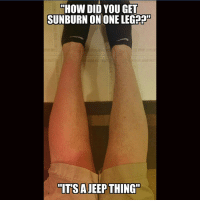"@taf7861: ""HOW DID YOU GET  SUNBURN ON ONE LEG??HD  ""ITSA  JEEP THING"" @taf7861"