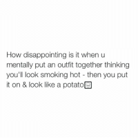 same: How disappointing is it when u  mentally put an outfit together thinking  you'll look smoking hot then you put  it on & look like a potato same
