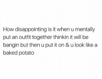 Baked, Memes, and Baked Potato: How disappointing is it when u mentally  put an outfit together thinkin it will be  bangin but then u put it on & u look like a  baked potato 🥔 goodgirlwithbadthoughts 💅🏼