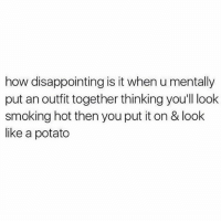 Memes, Smoking, and Potato: how disappointing is it when u mentally  put an outfit together thinking you'll look  smoking hot then you put it on & look  like a potato 🥔 goodgirlwithbadthoughts 💅🏼