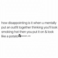 ⠀: how disappointing is it when u mentally  put an outfit together thinking you'll look  smoking hot then you put it on & look  like a potatoAesarcasm orly ⠀
