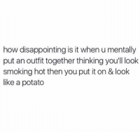 smoke hot: how disappointing is it when u mentally  put an outfit together thinking you'll look  smoking hot thenyou put it on & look  like a potato
