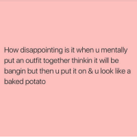I wouldn't know: How disappointing is it when u mentally  put an outfit together thinkin it will be  bangin but then u put it on & u look like a  baked potato I wouldn't know