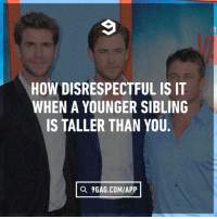 9gag, Dank, and 🤖: HOW DISRESPECTFUL IS IT  WHEN A YOUNGER SIBLING  IS TALLER THAN YOU.  a 9GAG.COM/APP First of all, how dare you.