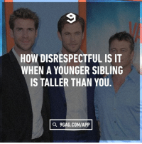 9gag, Memes, and 🤖: HOW DISRESPECTFULIS IT  WHEN A YOUNGER SIBLING  IS TALLER THAN YOU  a 9GAG.COM/APP Tag your siblings to stop them