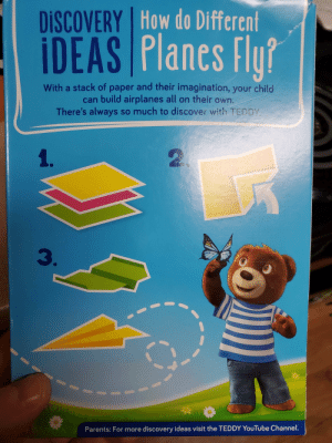 Parents, youtube.com, and Discover: How do Different  DISCOVERY  IDEAS Planes Flu?  With a stack of paper and their imagination, your child  can build airplanes all on their own.  There's always so much to discover with TEDDY  1.  2  3.  Parents: For more discovery ideas visit the TEDDY YouTube Channel. Easy peasy