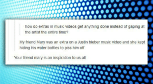 Justin Bieber, Music, and Tumblr: how do extras in music videos get anything done instead of gaping at  the artist the entire time?  My friend Mary was an extra on a Justin bieber music video and she kept  hiding his water bottles to piss him off  Your friend mary is an inspiration to us al srsfunny:Someone Give Mary An Award