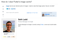 Google, Apps, and Cache: How do I clear Flutter's image cache?  Flutter has its own internal cache of images. I need to clear that image cache. How do I do that?  dart (flutter  share improve this question  edited Nov 12 '17 at 17:25  asked Nov 9 ,17 at 19:00  Seth Ladd  24.7k 10 85 183  Seth Ladd  Product Manager at Google  Product Manager for Google. Currently rocking Flutter, a new way to build mobile  apps.  24,671 REPUTATION  10 85183 Ever wonder how Googles Flutter team build Flutter? This is how.