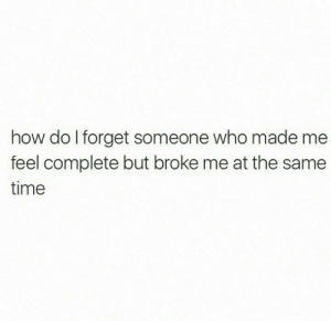 Broke Me: how do I forget someone who made me  feel complete but broke me at the same  time