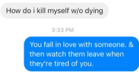 "Fall, Love, and Imgur: How do i kill myself wo dying  3:33 PM  You fall in love with someone. &  then watch them leave when  they're tired of you. shared with the imgur title ""This!"""
