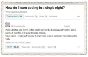 A Perfect Answer!: How do I learn coding in a single night?  Write Question Details  Want Answers 65 Comments 3Share 3 Downvote  32.6k upvotes by  (more)  Pack a laptop and travel to the north pole in the beginning of winter. You'll  have a 6 months of a night to learn coding.  Once there really just Google it. There are tons of excellent tutorials on the  web  Written 11 Jan. 469 762 views  Upvote 32.6 Downvote Comments 157-Share 74 A Perfect Answer!
