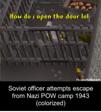 Lol, fb.com, and Soviet: How do i open the door lol  Fb.com/RSMeme  sG  Soviet officer attempts escape  from Nazi POW camp 1943  (colorized) Soviet officer attemps escape from Nazi POW camp 1943 (colorized)