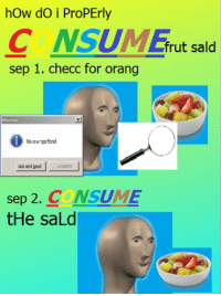 """Reddit, Cool, and Good: hOw dO i ProPErly  C NSM Efrut sald  sep 1. checc for orang  Succac  0  No oa gsfond  cool and good  ANGERY  sep 2, CONSUME  tHe saLd <p>[<a href=""""https://www.reddit.com/r/surrealmemes/comments/7e0lwz/how_to_c_o_n_s_u_m_e/"""">Src</a>]</p>"""