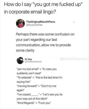 "Me Again: How do I say ""you got me fucked up""  in corporate email lingo?  TheOriginalMouthPiece  @DutchieFlair  Perhaps there was some confusion on  your part regarding our last  communication, allow me to provide  some clarity  @west  kanman  Sir Slay  @TheBlackHermit  ""per my last email"" ""n case you  suddenly can't read""  ""To reiterate"" ""this is the last time I'm  saying this""  ""moving forward"" = ""Don't try me  again""  ""I've copied  ""= ""Let's see you lie  your way out of this bitch""  ""Kind Regards"" ""Fuck you"""