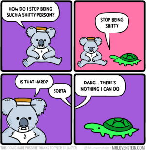 How?  Secret Panel HERE 🐨 mrlovenstein.com/comic/1130: HOW DO I STOP BEING  SUCH A SHITTY PERSON?  STOP BEING  SHITTY  IS THAT HARD?  DANG... THERE'S  NOTHING I CAN DO  SORTA  @MrLovenstein MRLOVENSTEIN.COM  THIS COMIC MADE POSSIBLE THANKS TO TYLER BILLMEYER How?  Secret Panel HERE 🐨 mrlovenstein.com/comic/1130