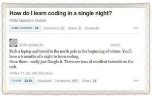 Google, Winter, and Laptop: How do l learn coding in a single night?  Write Question Details  Want Answers 65 Comments3 Share 3 Downvote  32.6k upvotes by  (more)  Pack a laptop and travel to the north pole in the beginning of winter. Youll  have a 6 months of a night to learn coding.  Once there-really just Google it. There are tons of excellent tutorials on the  web  Written 11 Jan. 469,762 views  Upvote 32.6k Downvote Comments 157+ Share 74 Coding Guru overnight