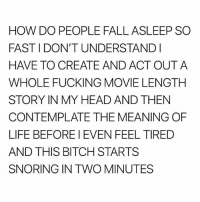 Bitch, Fall, and Fucking: HOW DO PEOPLE FALL ASLEEP SO  FAST I DON'T UNDERSTANDI  HAVE TO CREATE AND ACT OUTA  WHOLE FUCKING MOVIE LENGTH  STORY IN MY HEAD AND THEN  CONTEMPLATE THE MEANING OF  LIFE BEFORE I EVEN FEEL TIRED  AND THIS BITCH STARTS  SNORING IN TWO MINUTES Someone let me borrow their Hulu account pls and thank u
