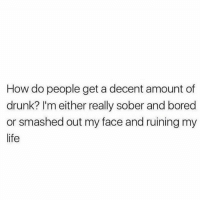 0 to 100, Anaconda, and Bored: How do people get a decent amount of  drunk? I'm either really sober and bored  or smashed out my face and ruining my  life 0 to 100. There is no in between (@pettylivesmatter via @car azybitchprobs) nope noinbetween zerotohundred drunkaf tequilatuesday
