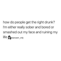 Bored, Drunk, and Funny: how do people get the right drunk?  I'm either really sober and bored or  smashed out my face and ruining my  @sarcasm_only SarcasmOnly
