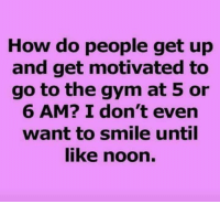 Dank, Gym, and Smile: How do people get up  and get motivated to  go to the gym at 5 or  6 AM? I don't even  want to smile until  ike noon. #jussayin