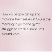 Gym, Struggle, and Smile: How do people get up and  motivate themselves at 5-6 in the  morning to go to the gym?  struggle to crack a smile until  around 2pm what is your secret?!!