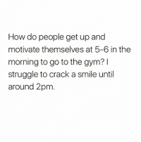 I don't know how you fuckers do it tbh😂😂 Follow my bestie @1foxybitch @1foxybitch @1foxybitch: How do people get up and  motivate themselves at 5-6 in the  morning to go to the gym? l  struggle to crack a smile until  around 2pm I don't know how you fuckers do it tbh😂😂 Follow my bestie @1foxybitch @1foxybitch @1foxybitch