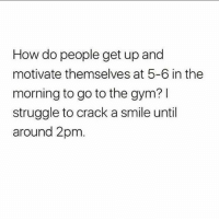 Gym, Struggle, and Smile: How do people get up and  motivate themselves at 5-6 in the  morning to go to the gym? I  struggle to crack a smile until  around 2pm Need to avoid these people