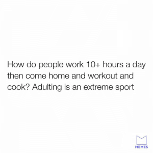 Adulting Olympics here we come.: How do people work 10+ hours a day  then come home and workout and  cook? Adulting is an extreme sport  MEMES Adulting Olympics here we come.